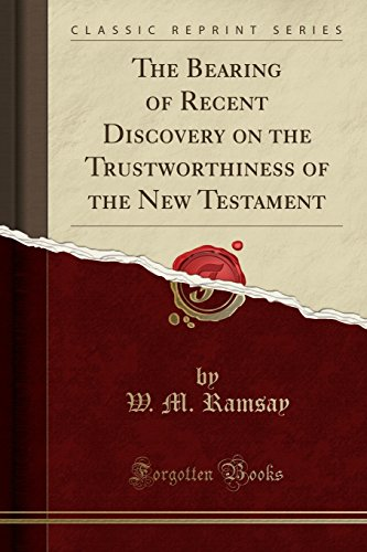 The Bearing of Recent Discovery on the Trustworthiness of the New Testament (Classic Reprint)