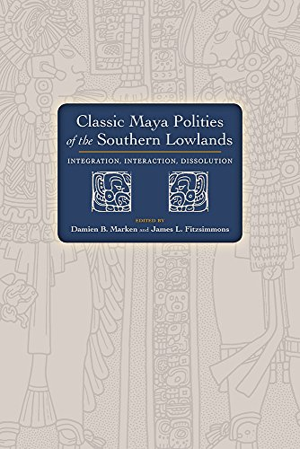 Classic Maya Polities of the Southern Lowlands: Integration, Interaction, Dissolution (Marken Online Uk)