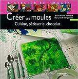 Créer ses moules : Cuisine, pâtisserie, chocolat