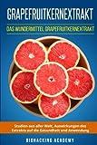 Grapefruitkernextrakt: Das Wundermittel Grapefruitkernextrakt. Studien aus aller Welt, Auswirkungen des Extrakts auf die Gesundheit und Anwendung.