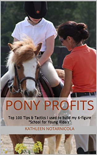 Pony Profits: Top 100 Tips amp Tactics I used to build my 6figure quotSchool for Young Ridersquot