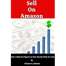 Selling on Amazon: How I Sold Six Figures On amazon in 9 Months With No Cash