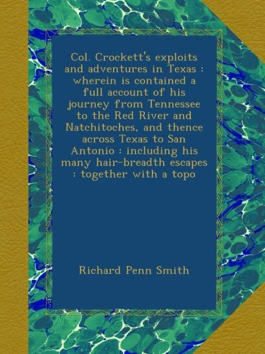 Col. Crockett's exploits and adventures in Texas : wherein is contained a full account of his journey from Tennessee to the Red River and ... hair-breadth escapes : together with a topo ebook