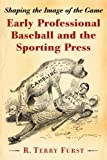 Early Professional Baseball and the Sporting Press, R. Terry Furst, 0786469854