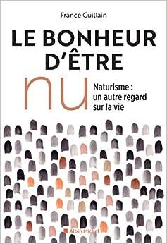 Le bonheur d'être nu - Ed.2019 ; Naturisme, un autre regard sur la vie