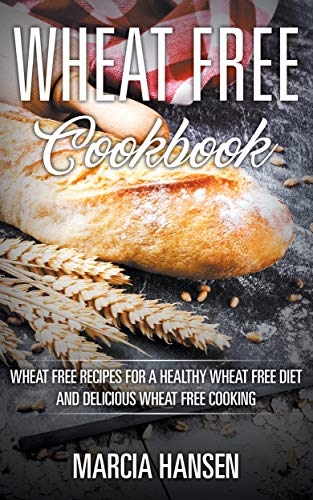- Wheat Free Cookbook: Wheat Free Recipes for a Healthy Wheat Free Diet and Delicious Wheat Free Cooking