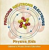 Protons Neutrons Electrons: Physics Kids | Children's Physics Books Education (English Edition)