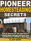 Pioneer Homesteading Secrets: How To Survive Off The Grid Like A Pioneer When Society Collapses And You Have Only Yourself To Rely On!