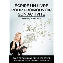 Écrire un livre pour promouvoir son activité: Tout ce qu'un livre peut apporter à votre activité professionnelle (French Edition)