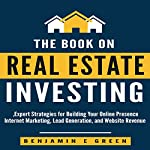 The Book on Real Estate Investing: Expert Strategies for Building Your Online Presence, Internet Marketing, Lead Generation, and Website Revenue | Benjamin E Green