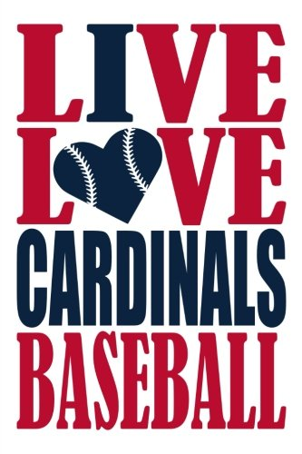 Live Love Cardinals Baseball Journal: A lined notebook for the St Louis Cardinals fan, 6x9 inches, 200 pages. Live Love Baseball in red and I Heart Cardinals in navy. (Sports Fan Journals)