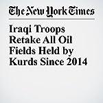 Iraqi Troops Retake All Oil Fields Held by Kurds Since 2014 | David Zucchino
