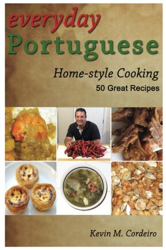 Everyday Portuguese Home-style Cooking - 50 Great Recipes by Kevin Cordeiro