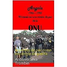 Angola, 1996 - 1998 Vi-viendo en una mision de paz de la ONU: Acuerdos de paz como estrategia de guerra (Spanish Edition)