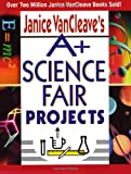 A+ Science Fair Projects, Janice Pratt VanCleave, 0471331023