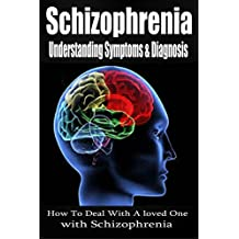 Schizophrenia: Understanding Symptoms Diagnosis & Treatment [mental illness, schizophrenic, schizophrenia disorder] (schizoid, schizoaffective, schizophrenia paranoia)