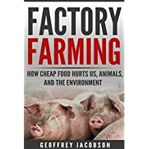 Factory Farming: How Cheap Food Hurts Us, Animals, and the Environment (Climate Change, Cruelty, Vegan, Healthy)
