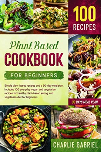 Plant Based Cookbook for Beginners: Simple plant-based recipes and a 30-day meal plan. 100 everyday vegan and vegetarian recipes for healthy plant- … (Plant Based Diet and Plant Based Cookbook)