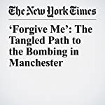 'Forgive Me': The Tangled Path to the Bombing in Manchester | Katrin Bennhold,Stephen Castle,Declan Walsh