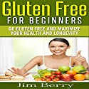 Gluten Free for Beginners: Go Gluten Free and Maximize Your Health and Longevity Audiobook by Jim Berry Narrated by Troy McElfresh