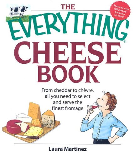 The Everything Cheese Book: From Cheddar to Chevre, All You Need to Select and Serve the Finest Fromage (Everything (Cooking)) by Laura Martinez