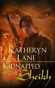 Kidnapped By The Sheikh (Book 1 of The Desert Sheikh) (Sheikh Romance Trilogy) by [Lane, Katheryn]
