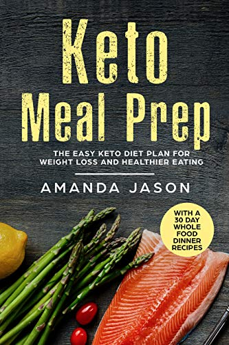 Keto Meal Prep: The Easy Keto Diet Plan for Weight Loss and Healthier Eating With a 30 Day Whole Food Dinner Recipes by Amanda Jason