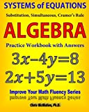 Systems of Equations: Substitution, Simultaneous, Cramer's Rule: Algebra Practice Workbook with Answers (Improve Your Math Fluency Series)