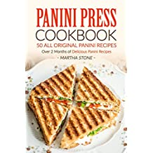 Panini Press Cookbook - 50 all Original Panini Recipes: Over 2 Months of Delicious Panini Recipes