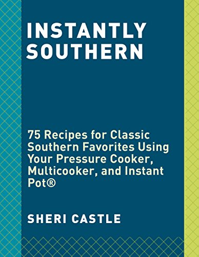 Instantly Southern: 75 Fresh Takes on Southern Favorites Using Your Pressure Cooker, Multicooker, and Instant Pot® by Sheri Castle