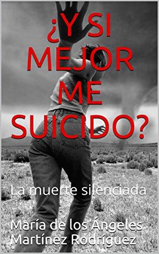 ¿Y SI MEJOR ME SUICIDO?: La muerte silenciada (Spanish Edition) - Kindle edition by María de los Ángeles Martínez Rodríguez.
