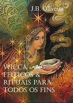 Wicca - Feitiços & Rituais para Todos os Fins por [Oliveira, J.B.]