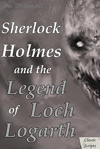 Sherlock Holmes and the Legend of Loch Logarth: Classic Scripts (The Holmes and Watson Series Book 3) by [Shimwell, Ian]