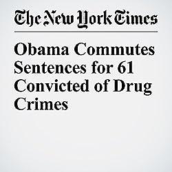Obama Commutes Sentences for 61 Convicted of Drug Crimes