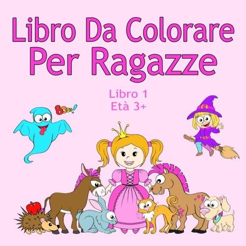 Libro Da Colorare Per Ragazze Libro 1 Età 3+: Belle immagini come animali, unicorni, fate, sirene, principesse, cavalli, gatti e cani per bambini dai 3 anni in su (Italian Edition) ()