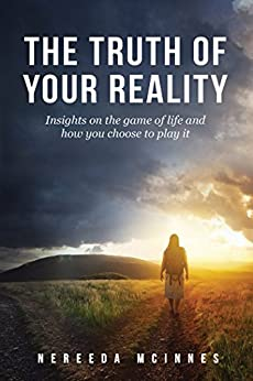 The Truth of Your Reality: Insights on the game of life and how you choose to play it by [McInnes, Nereeda]