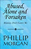img - for Abused, Alone and Forsaken: Mommy, Don't Leave Me book / textbook / text book