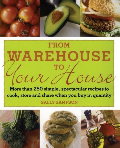 From Warehouse to Your House: More Than 250 Simple, Spectacular Recipes to Cook, Store, and Share When You Buy in Quantity ebook