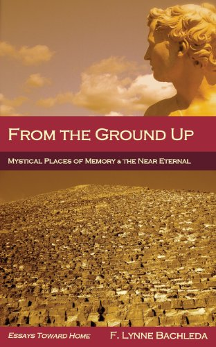 From the Ground Up: Mystical Places of Memory & the Near Eternal: Essays Toward Home