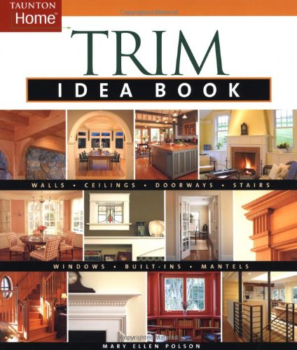 Trim Idea Book: Walls, Ceilings, Doorways, Windows, Stairs & Built-Ins