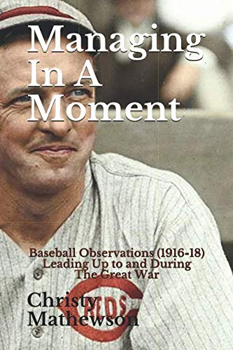 Managing In A Moment: Baseball Observations (1916-18) Leading Up to the Great War (The Matty Books) ()