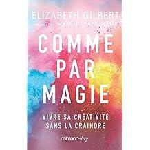Comme par magie : Vivre sa créativité sans la craindre (Littérature Etrangère) (French Edition)