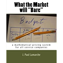 "What the Market will ""Bare"": a mathematical pricing system for all service companies (JPL Books Edition)"