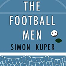 The Football Men: Up Close with the Giants of the Modern Game Audiobook by Simon Kuper Narrated by Colin Mace