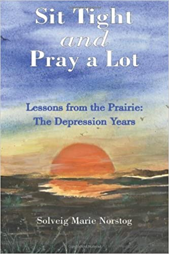 Sit Tight and Pray a Lot: Lessons from the Prairie: The Depression Years