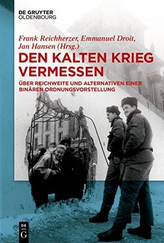 Den Kalten Krieg Vermessen: Über Reichweite Und Alternativen Einer Binären Ordnungsvorstellung (German Edition)
