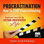 How to Stop Procrastinating: Practical Tools for an Action-Oriented Life | Tom Shepherd