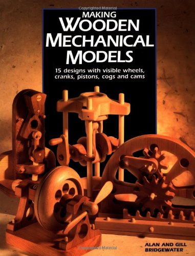 Making Wooden Mechanical Models: 15 Designs With Visible Wheels, Cranks, Pistons, Cogs, and Cams by Brand: Popular Woodworking Books