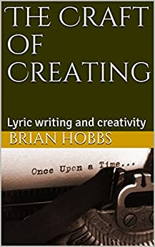 The Craft of Creating: Lyric writing and creativity by [Hobbs, Brian]
