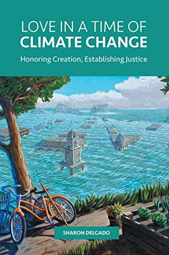 Love in a Time of Climate Change: Honoring Creation, Establishing Justice (Love In The Time Of Global Warming)